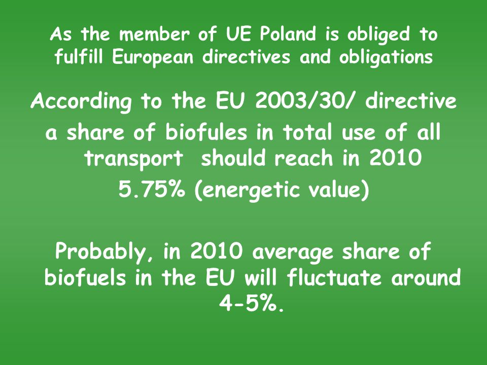 As the member of UE Poland is obliged to fulfill European directives and obligations According to the EU 2003/30/ directive a share of biofules in total use of all transport should reach in 2010 5.75% (energetic value) Probably, in 2010 average share of biofuels in the EU will fluctuate around 4-5%.