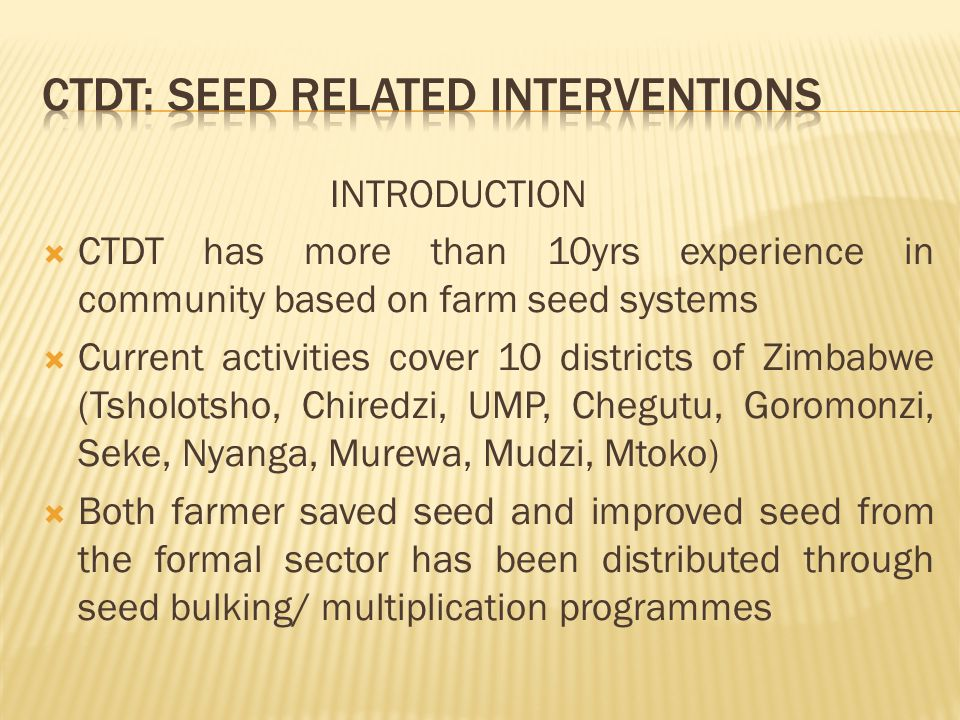 INTRODUCTION  CTDT has more than 10yrs experience in community based on farm seed systems  Current activities cover 10 districts of Zimbabwe (Tsholotsho, Chiredzi, UMP, Chegutu, Goromonzi, Seke, Nyanga, Murewa, Mudzi, Mtoko)  Both farmer saved seed and improved seed from the formal sector has been distributed through seed bulking/ multiplication programmes