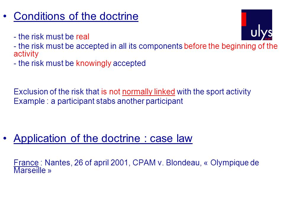 Conditions of the doctrine - the risk must be real - the risk must be accepted in all its components before the beginning of the activity - the risk must be knowingly accepted Exclusion of the risk that is not normally linked with the sport activity Example : a participant stabs another participant Application of the doctrine : case law France : Nantes, 26 of april 2001, CPAM v.