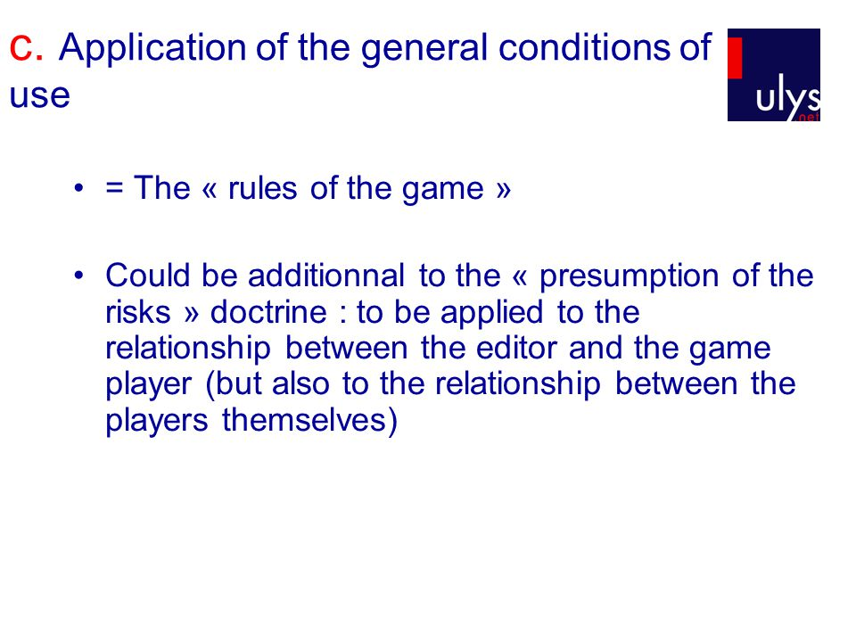 c. Application of the general conditions of use = The « rules of the game » Could be additionnal to the « presumption of the risks » doctrine : to be