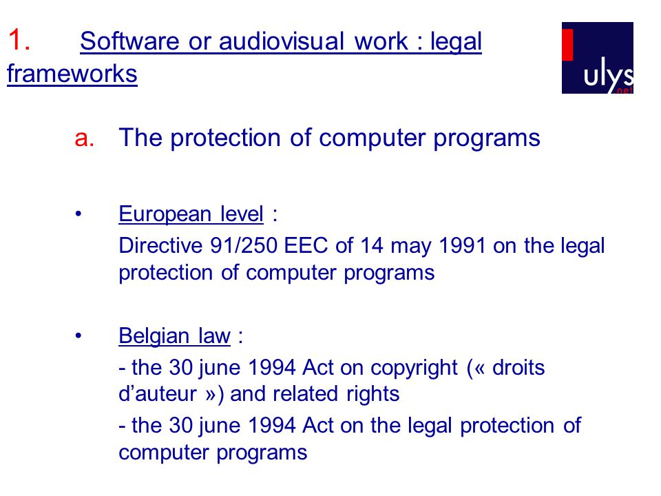 1. Software or audiovisual work : legal frameworks a.The protection of computer programs European level : Directive 91/250 EEC of 14 may 1991 on the l
