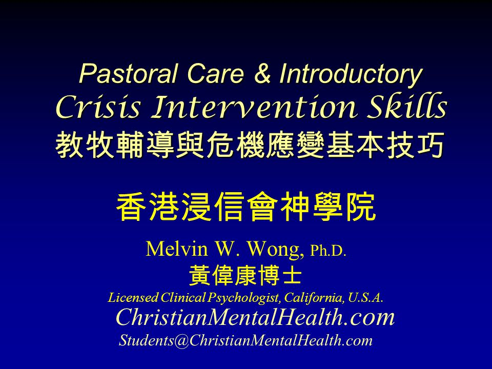 Pastoral Care & Introductory Crisis Intervention Skills 教牧輔導與危機應變基本技巧 香港浸信會神學院 Melvin W. Wong, Ph.D. 黃偉康博士 Licensed Clinical Psychologist, California,