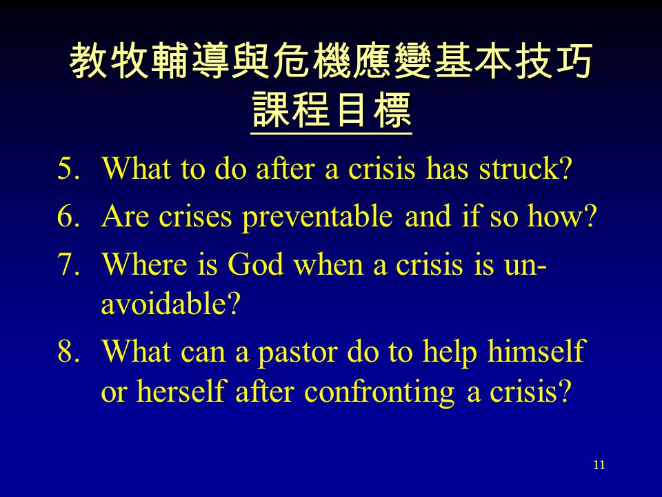 11 教牧輔導與危機應變基本技巧 課程目標 5.What to do after a crisis has struck? 6.Are crises preventable and if so how? 7.Where is God when a crisis is un- avoidable? 8