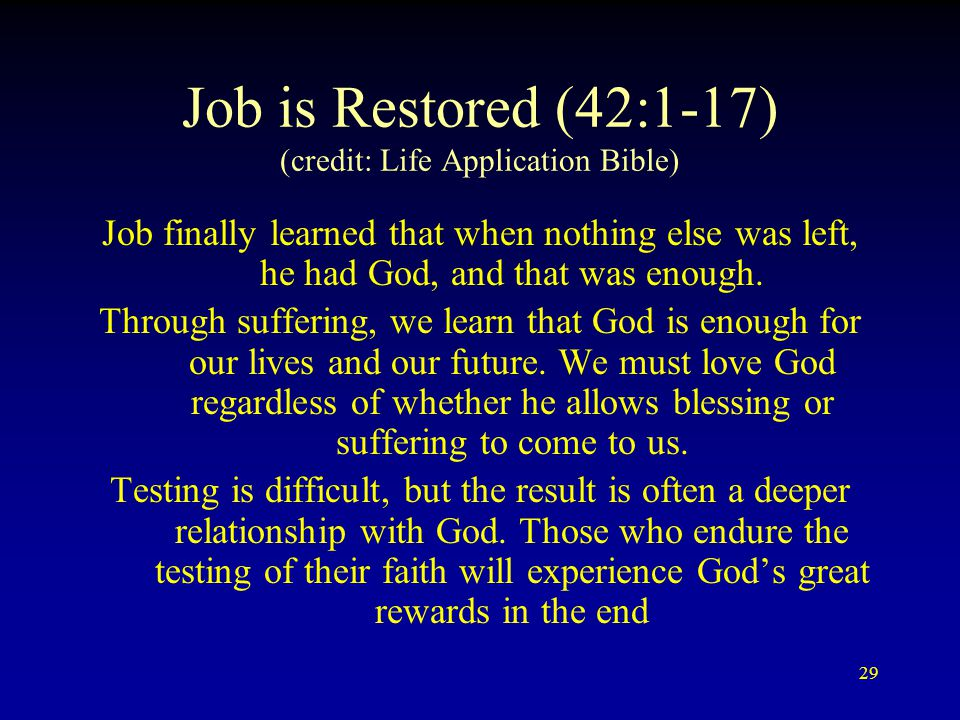 29 Job is Restored (42:1-17) (credit: Life Application Bible) Job finally learned that when nothing else was left, he had God, and that was enough.