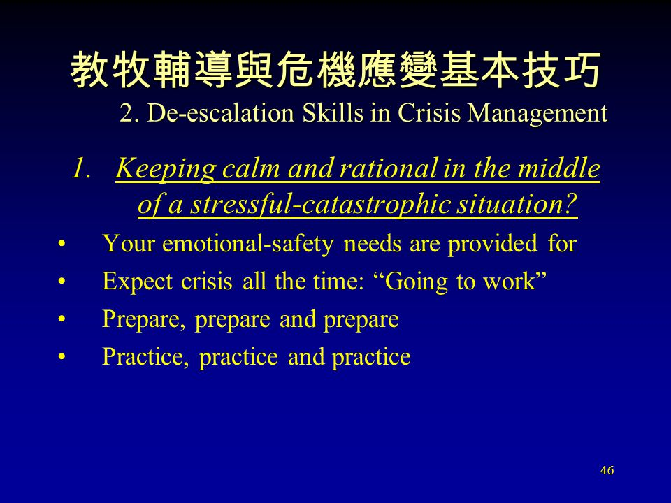 46 教牧輔導與危機應變基本技巧 2. De-escalation Skills in Crisis Management 1.Keeping calm and rational in the middle of a stressful-catastrophic situation? Your em