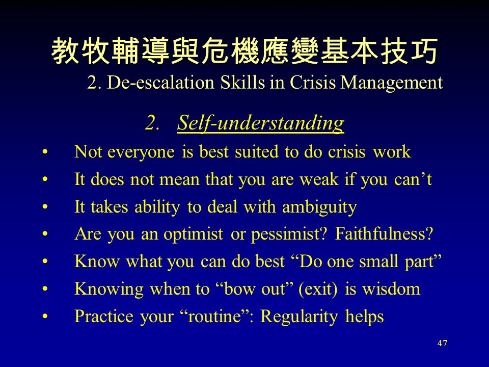 47 教牧輔導與危機應變基本技巧 2. De-escalation Skills in Crisis Management 2.Self-understanding Not everyone is best suited to do crisis work It does not mean that