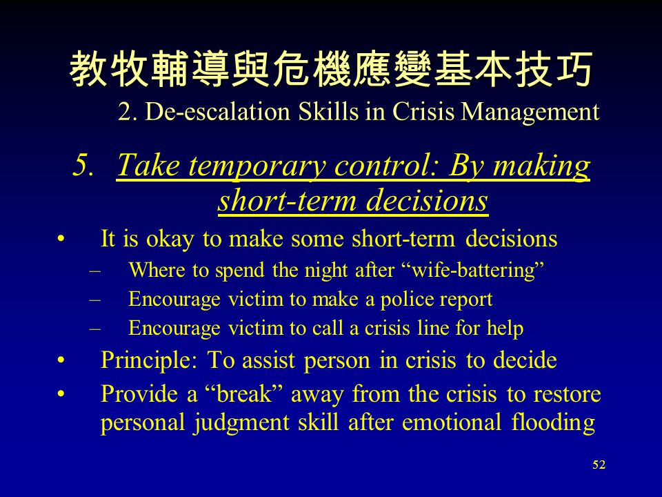 52 教牧輔導與危機應變基本技巧 2. De-escalation Skills in Crisis Management 5.Take temporary control: By making short-term decisions It is okay to make some short-t