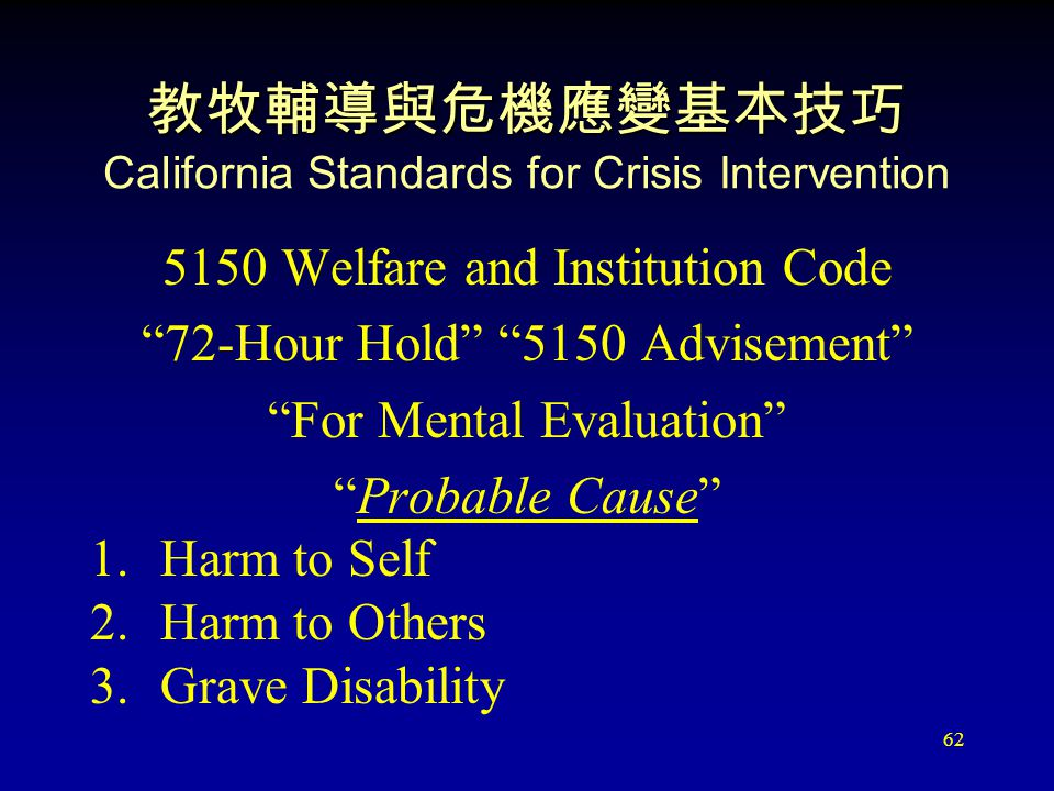 62 教牧輔導與危機應變基本技巧 教牧輔導與危機應變基本技巧 California Standards for Crisis Intervention 5150 Welfare and Institution Code 72-Hour Hold 5150 Advisement For Mental Evaluation Probable Cause 1.Harm to Self 2.Harm to Others 3.Grave Disability