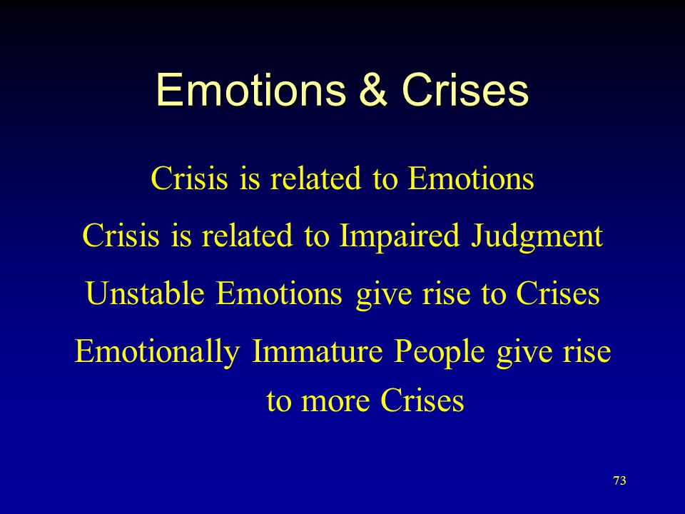 73 Emotions & Crises Crisis is related to Emotions Crisis is related to Impaired Judgment Unstable Emotions give rise to Crises Emotionally Immature People give rise to more Crises