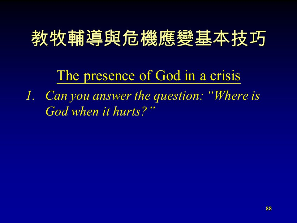 88 教牧輔導與危機應變基本技巧 The presence of God in a crisis 1.Can you answer the question: Where is God when it hurts?