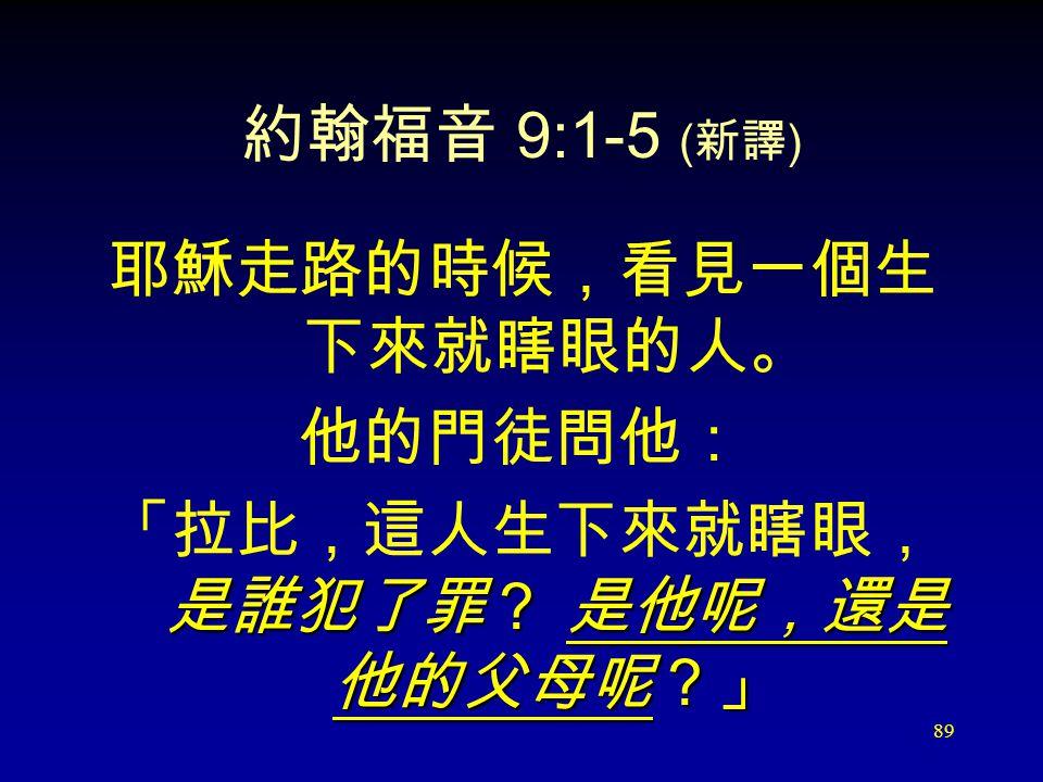 89 約翰福音 9:1-5 ( 新譯 ) 耶穌走路的時候,看見一個生 下來就瞎眼的人。 他的門徒問他: 「拉比,這人生下來就瞎眼, 是誰犯了罪? 是他呢,還是 他的父母呢?」