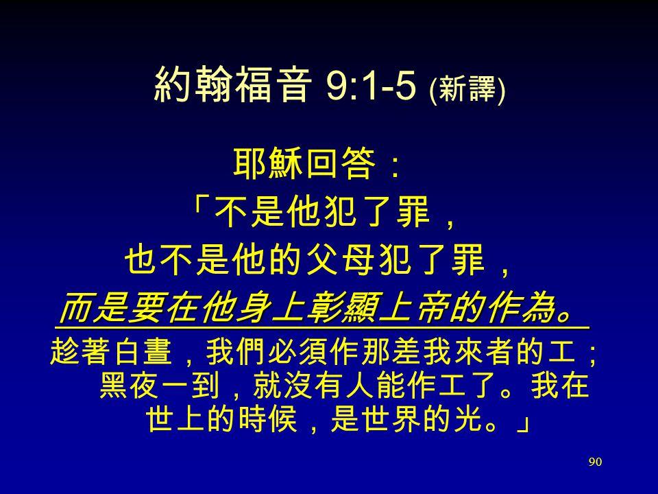 90 約翰福音 9:1-5 ( 新譯 ) 耶穌回答: 「不是他犯了罪, 也不是他的父母犯了罪, 而是要在他身上彰顯上帝的作為。 趁著白晝,我們必須作那差我來者的工; 黑夜一到,就沒有人能作工了。我在 世上的時候,是世界的光。」