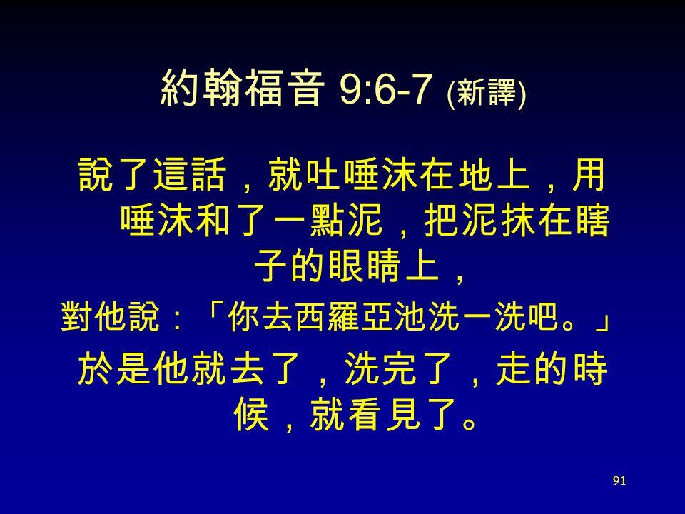 91 約翰福音 9:6-7 ( 新譯 ) 說了這話,就吐唾沫在地上,用 唾沫和了一點泥,把泥抹在瞎 子的眼睛上, 對他說:「你去西羅亞池洗一洗吧。」 於是他就去了,洗完了,走的時 候,就看見了。