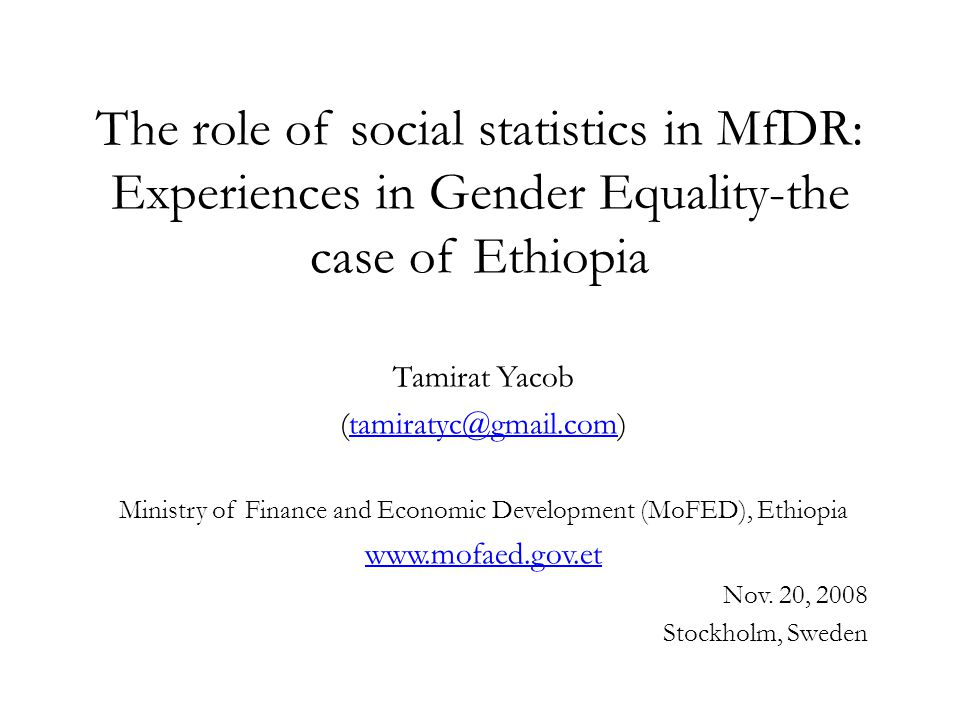 The role of social statistics in MfDR: Experiences in Gender Equality-the case of Ethiopia Tamirat Yacob (tamiratyc@gmail.com)tamiratyc@gmail.com Ministry of Finance and Economic Development (MoFED), Ethiopia www.mofaed.gov.et Nov.