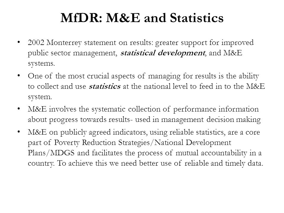 MfDR: M&E and Statistics 2002 Monterrey statement on results: greater support for improved public sector management, statistical development, and M&E systems.