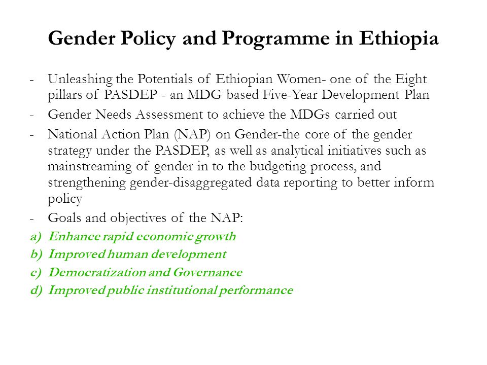 Gender Policy and Programme in Ethiopia -Unleashing the Potentials of Ethiopian Women- one of the Eight pillars of PASDEP - an MDG based Five-Year Development Plan -Gender Needs Assessment to achieve the MDGs carried out -National Action Plan (NAP) on Gender-the core of the gender strategy under the PASDEP, as well as analytical initiatives such as mainstreaming of gender in to the budgeting process, and strengthening gender-disaggregated data reporting to better inform policy -Goals and objectives of the NAP: a)Enhance rapid economic growth b)Improved human development c)Democratization and Governance d)Improved public institutional performance