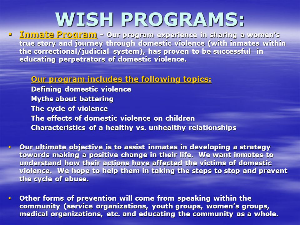  Inmate Program - Our program experience in sharing a women's true story and journey through domestic violence (with inmates within the correctional/judicial system), has proven to be successful in educating perpetrators of domestic violence.