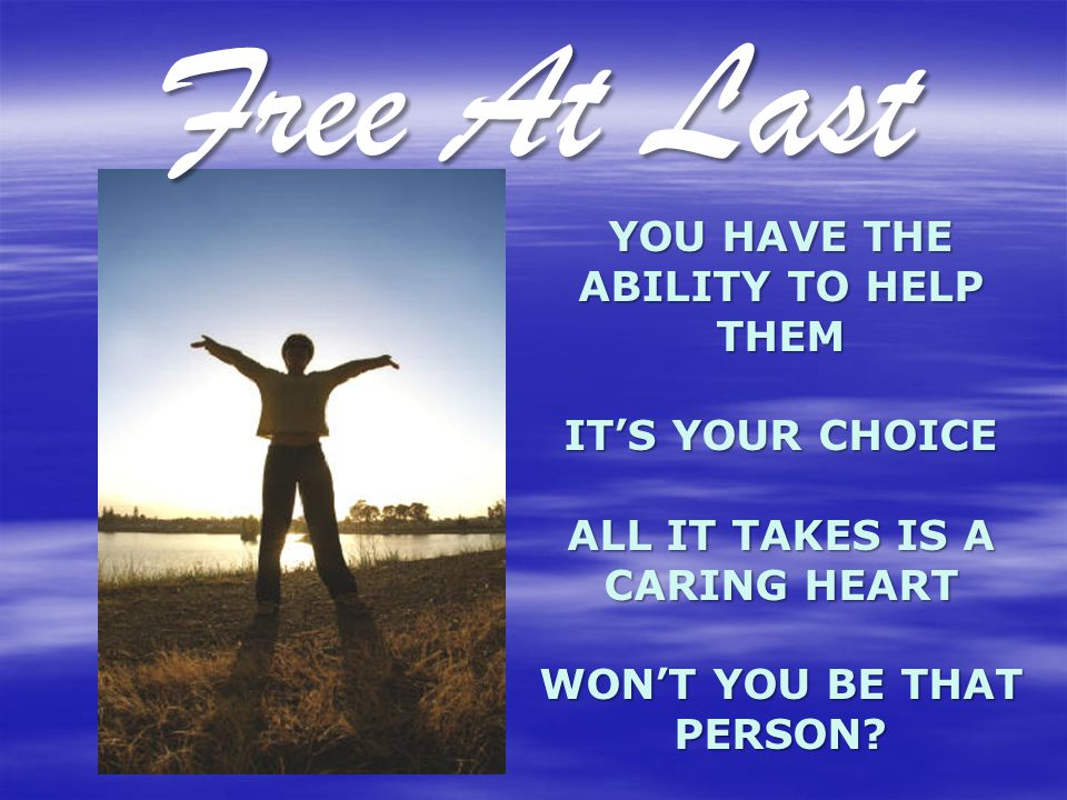 YOU HAVE THE ABILITY TO HELP THEM IT'S YOUR CHOICE ALL IT TAKES IS A CARING HEART WON'T YOU BE THAT PERSON? Free At Last