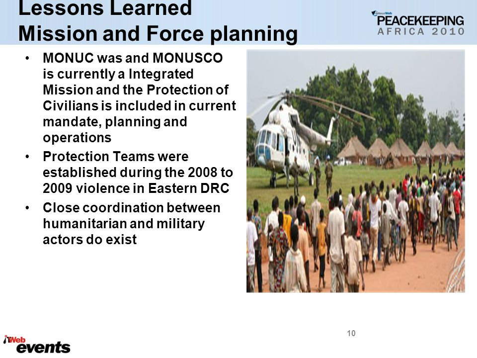 Lessons Learned Mission and Force planning MONUC was and MONUSCO is currently a Integrated Mission and the Protection of Civilians is included in current mandate, planning and operations Protection Teams were established during the 2008 to 2009 violence in Eastern DRC Close coordination between humanitarian and military actors do exist 10