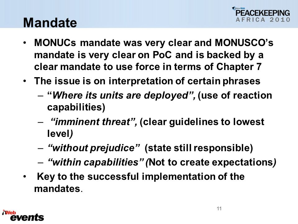 Mandate MONUCs mandate was very clear and MONUSCO's mandate is very clear on PoC and is backed by a clear mandate to use force in terms of Chapter 7 The issue is on interpretation of certain phrases – Where its units are deployed , (use of reaction capabilities) – imminent threat , (clear guidelines to lowest level) – without prejudice (state still responsible) – within capabilities (Not to create expectations) Key to the successful implementation of the mandates.