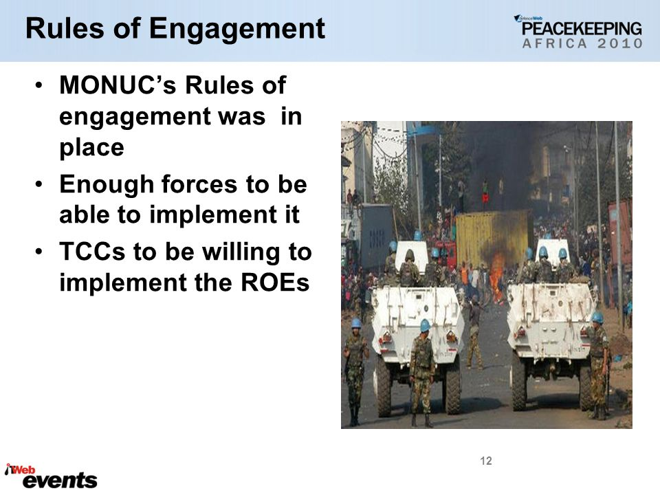 Rules of Engagement MONUC's Rules of engagement was in place Enough forces to be able to implement it TCCs to be willing to implement the ROEs 12
