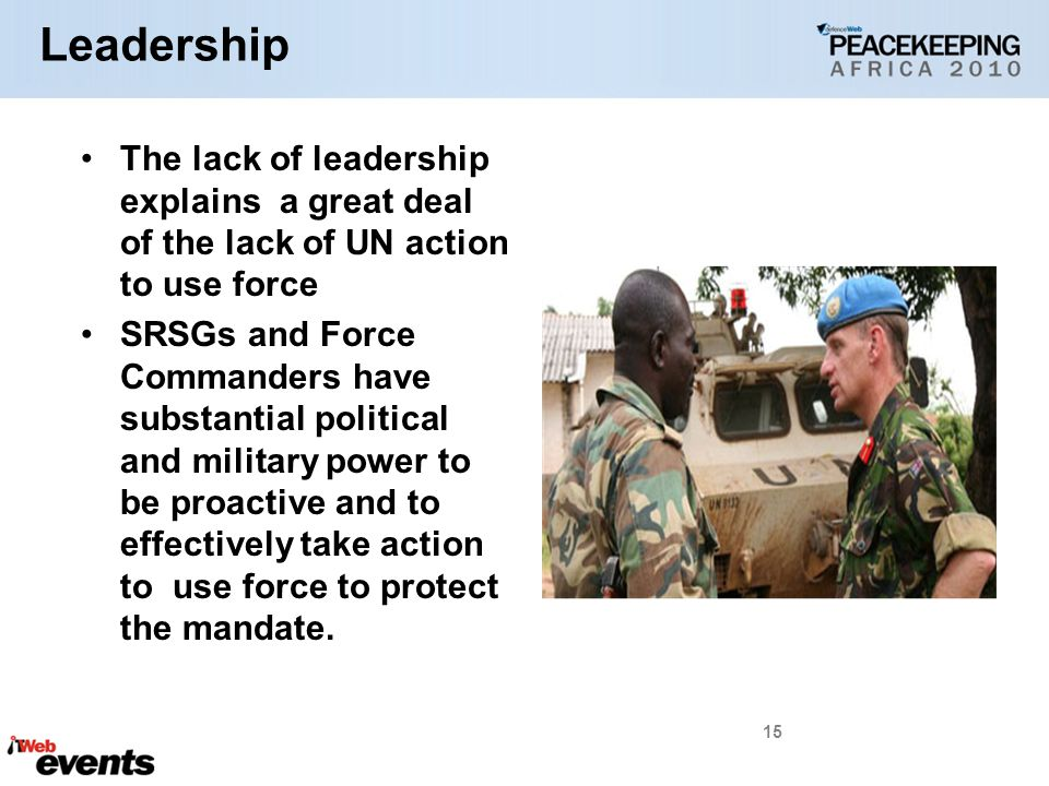 Leadership The lack of leadership explains a great deal of the lack of UN action to use force SRSGs and Force Commanders have substantial political and military power to be proactive and to effectively take action to use force to protect the mandate.
