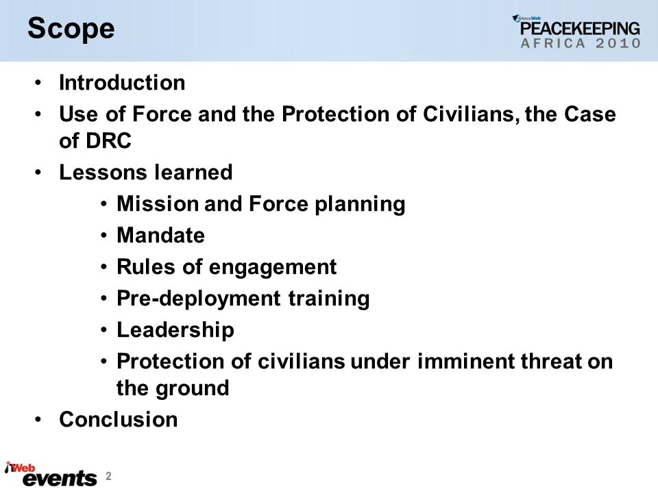 2 Scope Introduction Use of Force and the Protection of Civilians, the Case of DRC Lessons learned Mission and Force planning Mandate Rules of engagement Pre-deployment training Leadership Protection of civilians under imminent threat on the ground Conclusion