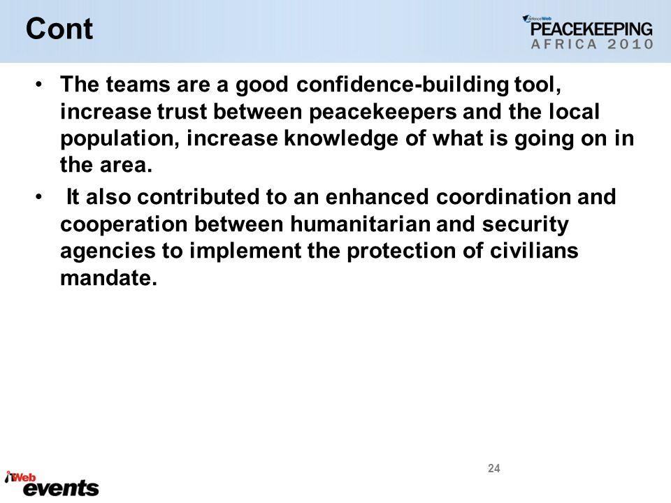 Cont The teams are a good confidence-building tool, increase trust between peacekeepers and the local population, increase knowledge of what is going on in the area.