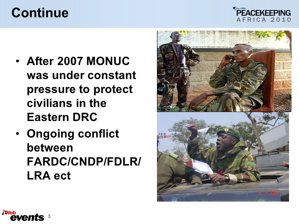 Continue After 2007 MONUC was under constant pressure to protect civilians in the Eastern DRC Ongoing conflict between FARDC/CNDP/FDLR/ LRA ect 5