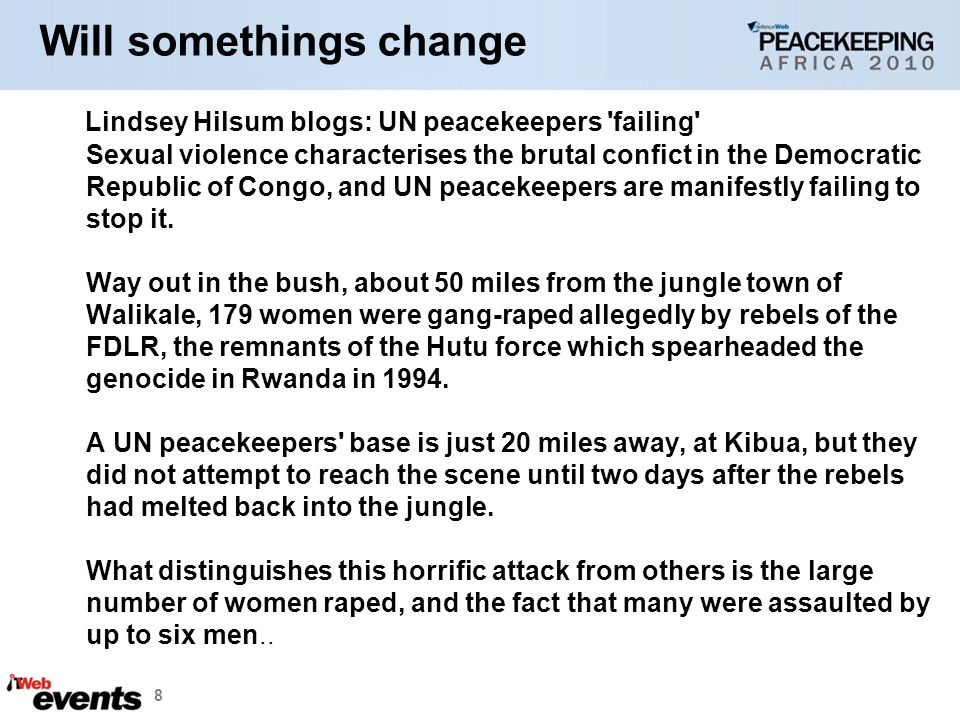8 Will somethings change Lindsey Hilsum blogs: UN peacekeepers failing Sexual violence characterises the brutal confict in the Democratic Republic of Congo, and UN peacekeepers are manifestly failing to stop it.