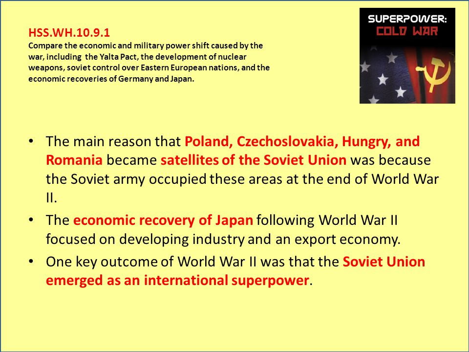 HSS.WH.10.9.1 Compare the economic and military power shift caused by the war, including the Yalta Pact, the development of nuclear weapons, soviet co