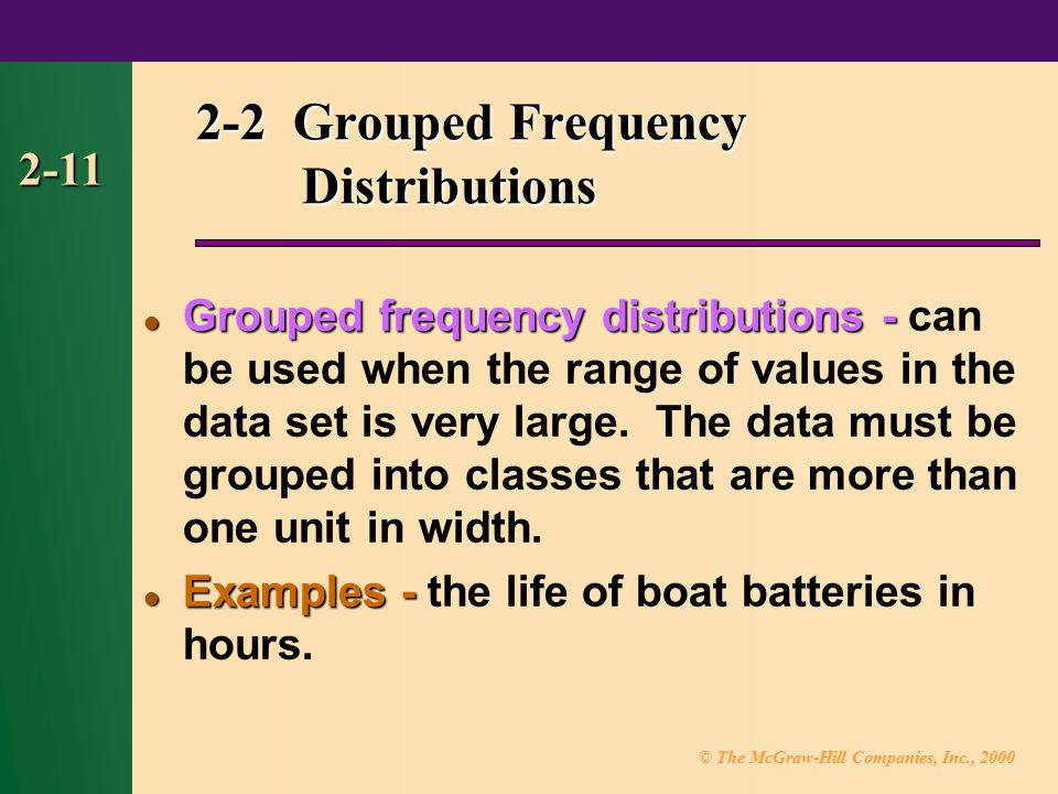 © The McGraw-Hill Companies, Inc., 2000 2-11 2-2 Grouped Frequency Distributions Grouped frequency distributions - Grouped frequency distributions - can be used when the range of values in the data set is very large.