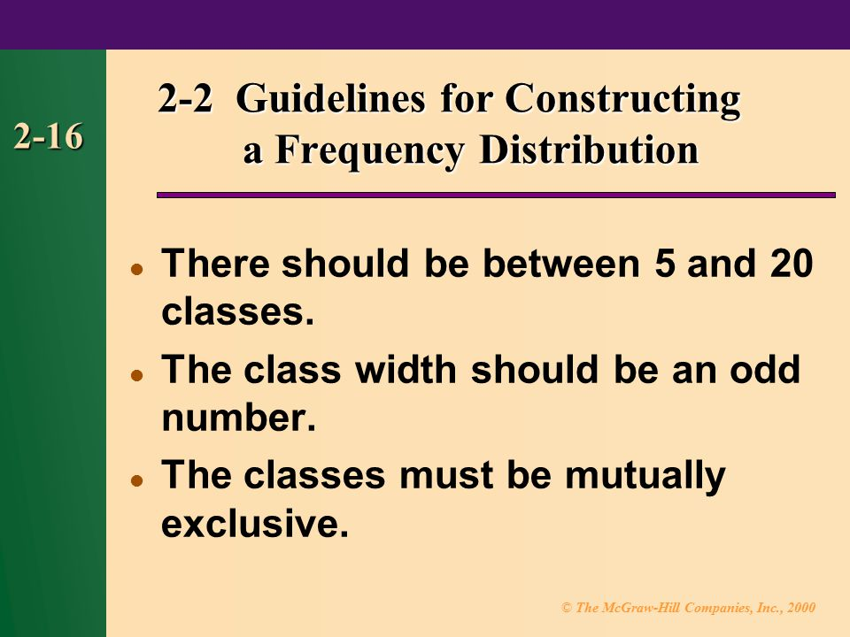 © The McGraw-Hill Companies, Inc., 2000 2-16 2-2 Guidelines for Constructing a Frequency Distribution There should be between 5 and 20 classes.