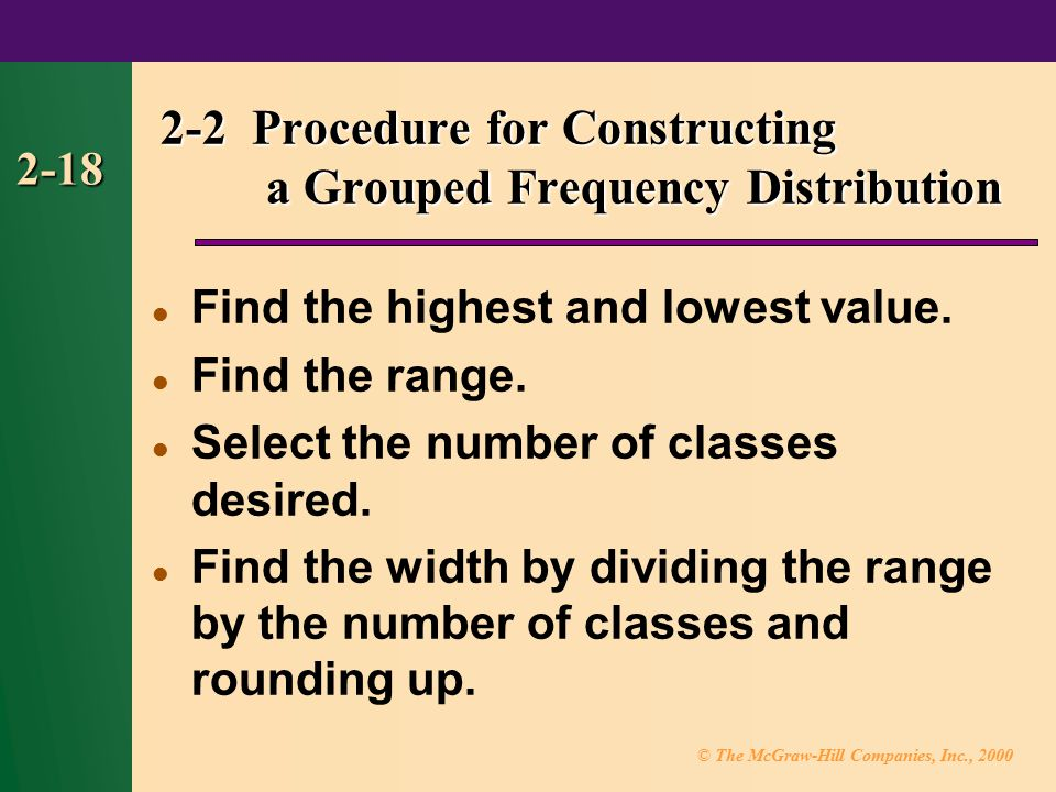 © The McGraw-Hill Companies, Inc., 2000 2-18 2-2 Procedure for Constructing a Grouped Frequency Distribution Find the highest and lowest value.