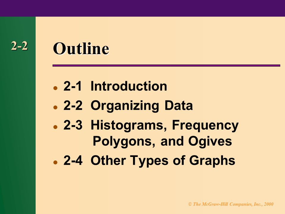 © The McGraw-Hill Companies, Inc., 2000 2-2 Outline 2-1 Introduction 2-2 Organizing Data 2-3 Histograms, Frequency Polygons, and Ogives 2-4 Other Types of Graphs