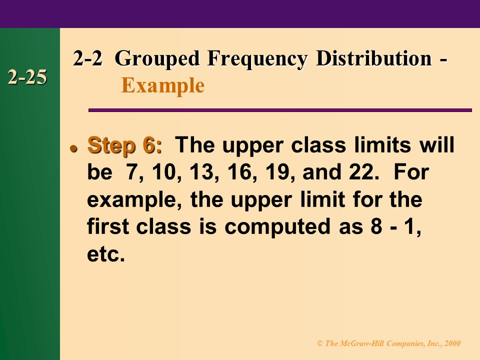 © The McGraw-Hill Companies, Inc., 2000 2-25 Step 6: Step 6: The upper class limits will be 7, 10, 13, 16, 19, and 22.