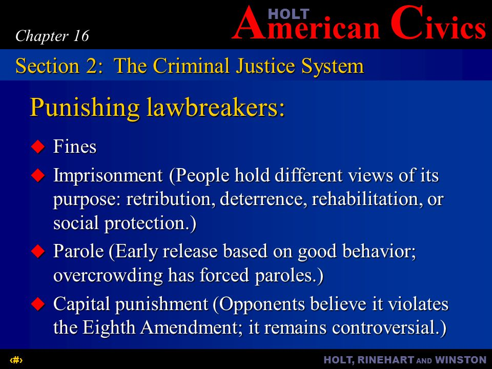 A merican C ivicsHOLT HOLT, RINEHART AND WINSTON12 Chapter 16 Punishing lawbreakers:  Fines  Imprisonment (People hold different views of its purpose: retribution, deterrence, rehabilitation, or social protection.)  Parole (Early release based on good behavior; overcrowding has forced paroles.)  Capital punishment (Opponents believe it violates the Eighth Amendment; it remains controversial.) Section 2:The Criminal Justice System