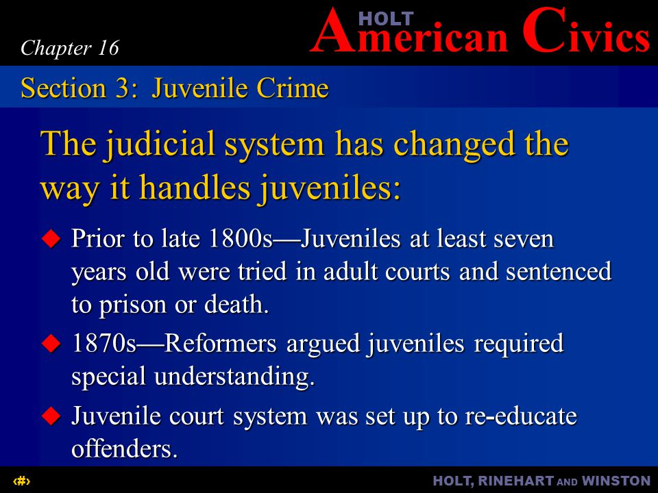 A merican C ivicsHOLT HOLT, RINEHART AND WINSTON15 Chapter 16 The judicial system has changed the way it handles juveniles:  Prior to late 1800s—Juveniles at least seven years old were tried in adult courts and sentenced to prison or death.