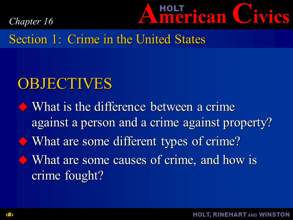 A merican C ivicsHOLT HOLT, RINEHART AND WINSTON2 Chapter 16 OBJECTIVES  What is the difference between a crime against a person and a crime against property.
