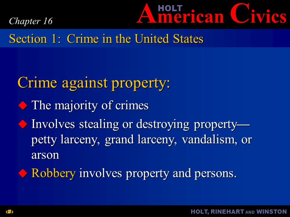 A merican C ivicsHOLT HOLT, RINEHART AND WINSTON4 Chapter 16 Crime against property:  The majority of crimes  Involves stealing or destroying property— petty larceny, grand larceny, vandalism, or arson  Robbery involves property and persons.