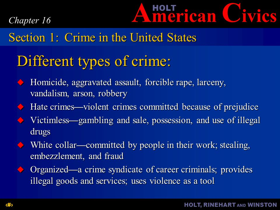 A merican C ivicsHOLT HOLT, RINEHART AND WINSTON5 Chapter 16 Different types of crime:  Homicide, aggravated assault, forcible rape, larceny, vandalism, arson, robbery  Hate crimes—violent crimes committed because of prejudice  Victimless—gambling and sale, possession, and use of illegal drugs  White collar—committed by people in their work; stealing, embezzlement, and fraud  Organized—a crime syndicate of career criminals; provides illegal goods and services; uses violence as a tool Section 1:Crime in the United States