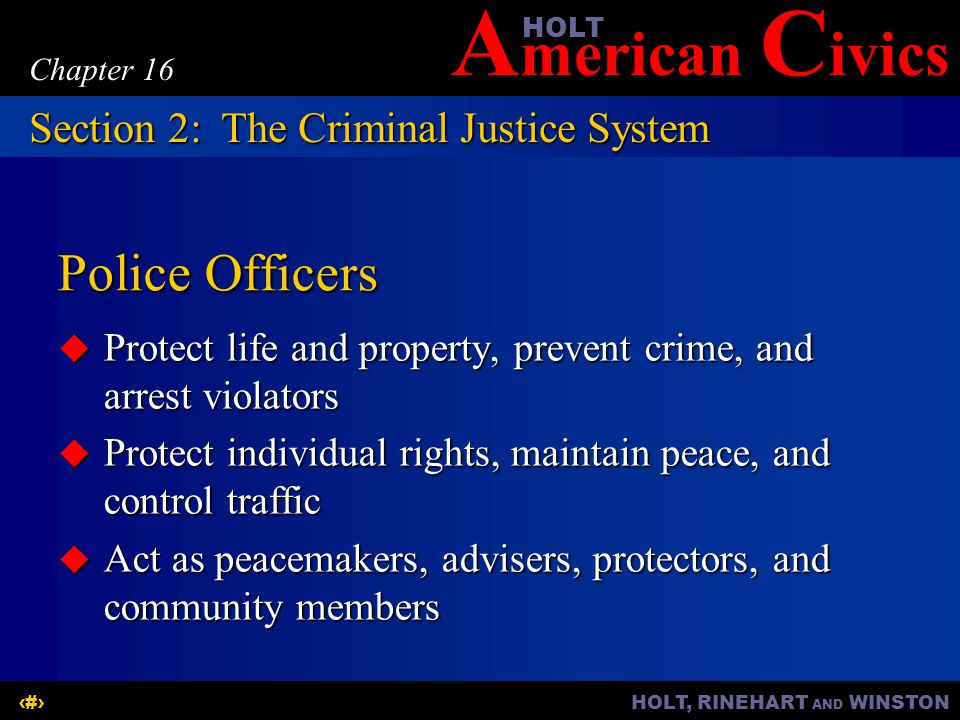 A merican C ivicsHOLT HOLT, RINEHART AND WINSTON9 Chapter 16 Police Officers  Protect life and property, prevent crime, and arrest violators  Protect individual rights, maintain peace, and control traffic  Act as peacemakers, advisers, protectors, and community members Section 2:The Criminal Justice System