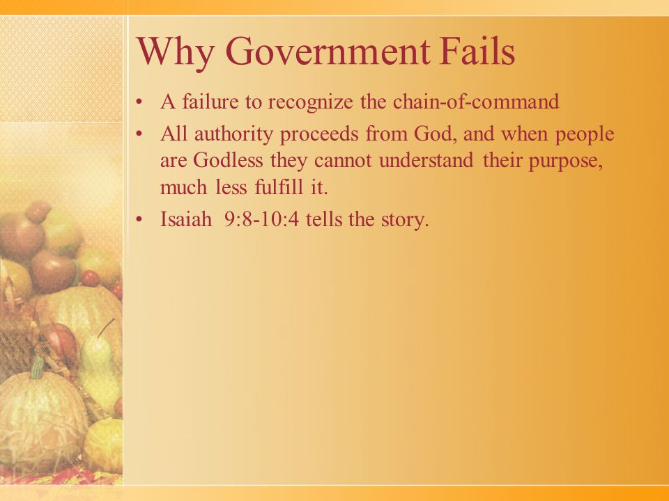 Why Government Fails A failure to recognize the chain-of-command All authority proceeds from God, and when people are Godless they cannot understand their purpose, much less fulfill it.