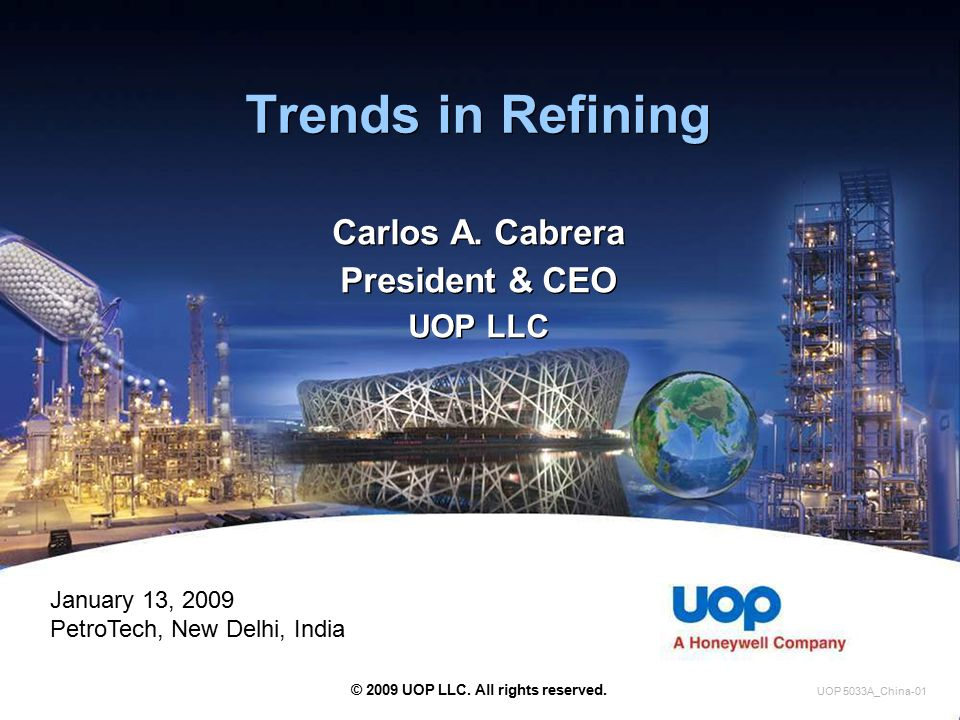 Trends in Refining Carlos A. Cabrera President & CEO UOP LLC Carlos A. Cabrera President & CEO UOP LLC © 2009 UOP LLC. All rights reserved. UOP 5033A_