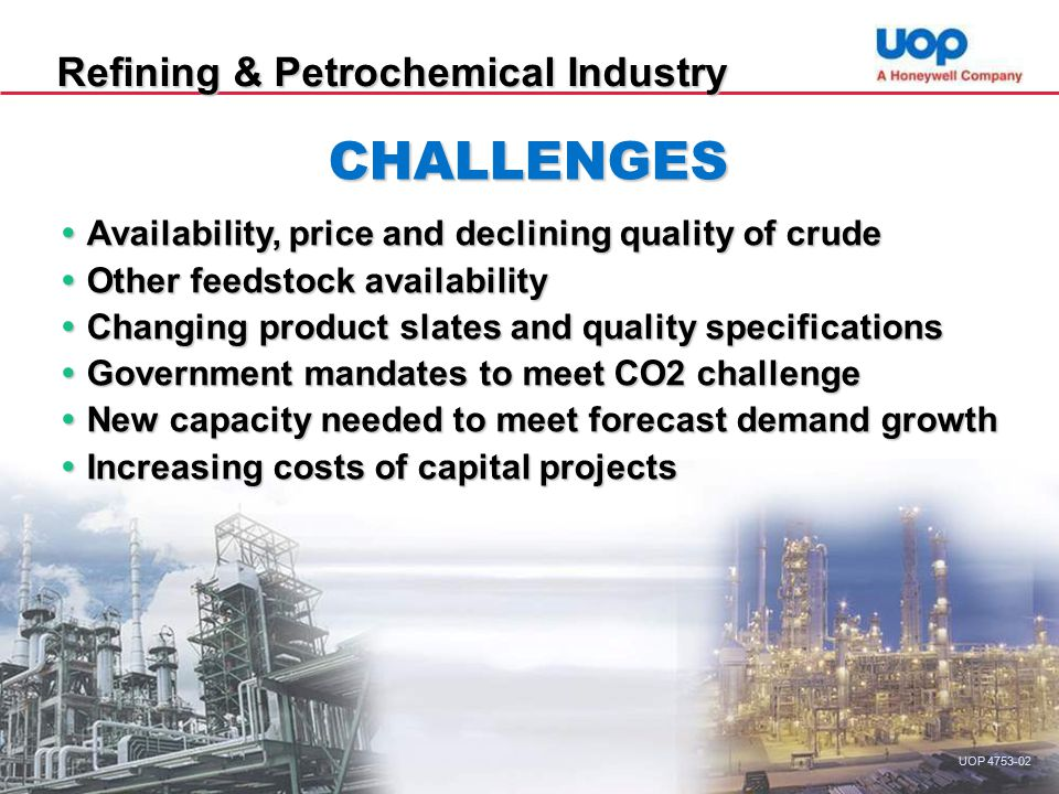 Refining & Petrochemical Industry CHALLENGES  Availability, price and declining quality of crude  Other feedstock availability  Changing product slates and quality specifications  Government mandates to meet CO2 challenge  New capacity needed to meet forecast demand growth  Increasing costs of capital projects UOP 4753-02