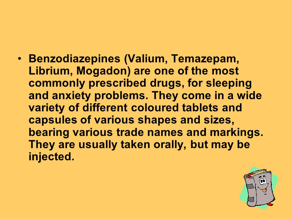 Benzodiazepines (Valium, Temazepam, Librium, Mogadon) are one of the most commonly prescribed drugs, for sleeping and anxiety problems.