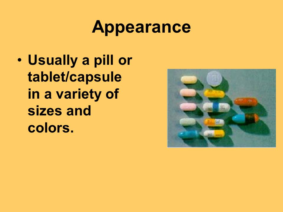 Appearance Usually a pill or tablet/capsule in a variety of sizes and colors.