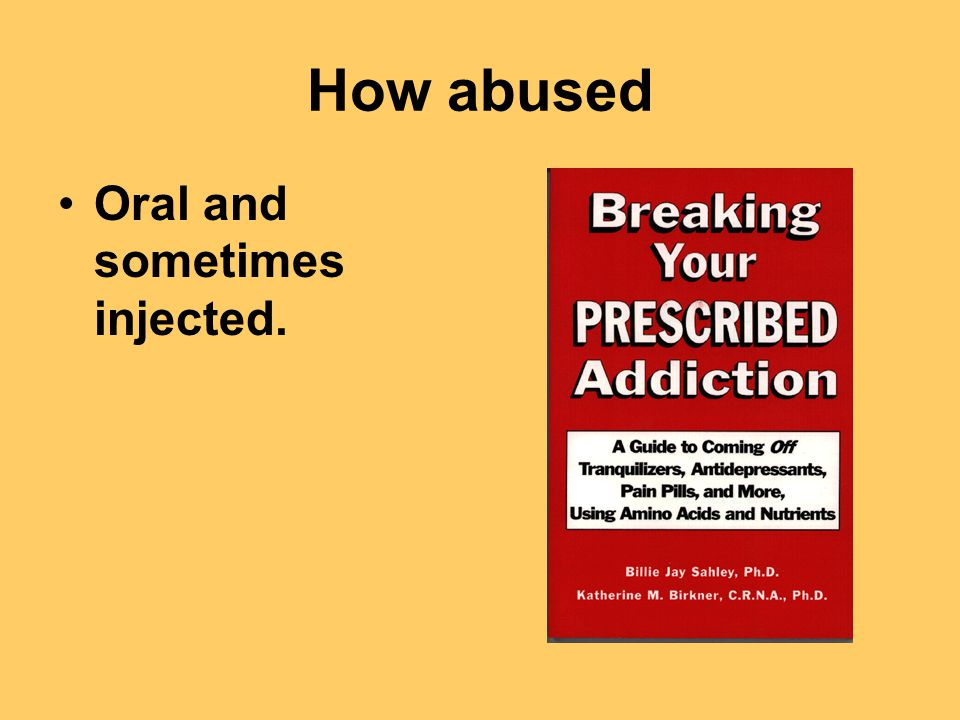 How abused Oral and sometimes injected.