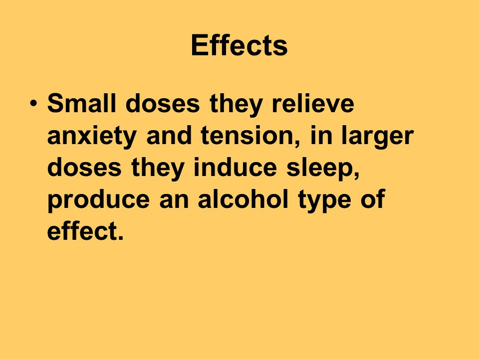 Effects Small doses they relieve anxiety and tension, in larger doses they induce sleep, produce an alcohol type of effect.