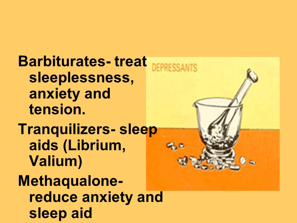 Barbiturates- treat sleeplessness, anxiety and tension.